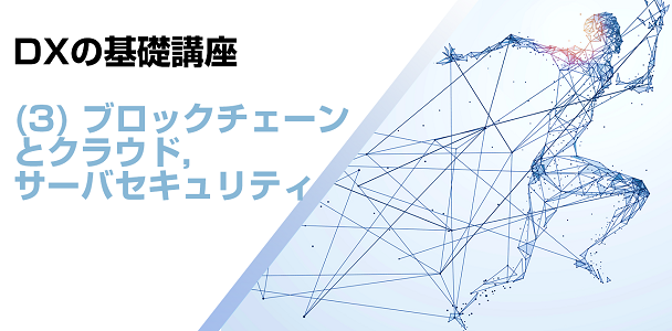 DXの基礎講座(3) ブロックチェーンとクラウド,サーバセキュリティ