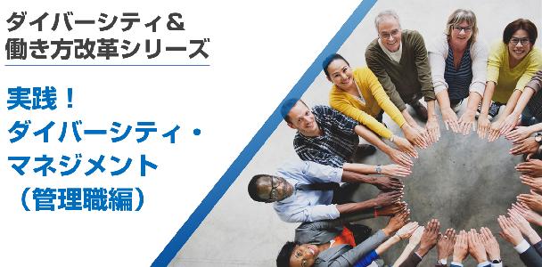 <ダイバーシティ&働き方改革シリーズ>実践!ダイバーシティ・マネジメント(管理職編)