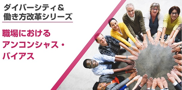 <ダイバーシティ&働き方改革シリーズ>職場におけるアンコンシャス・バイアス